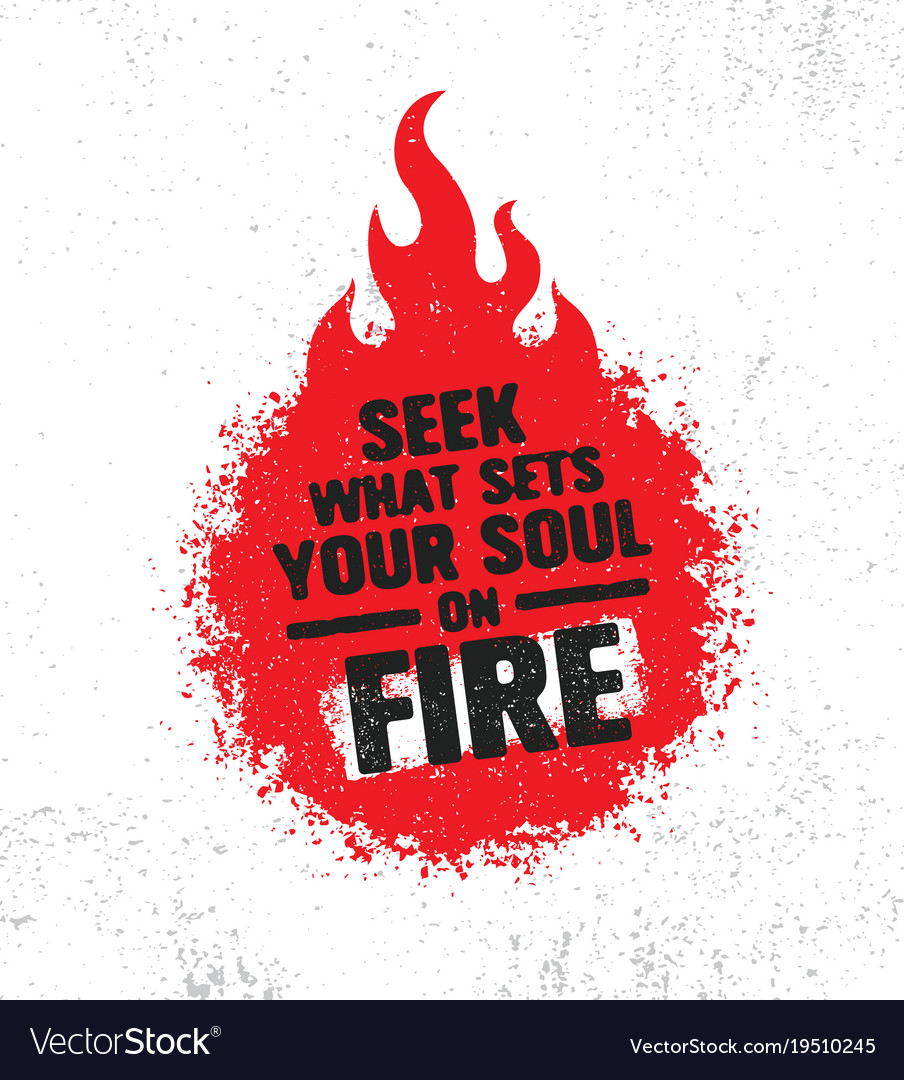 Seek what sets your soul on fire inspiring