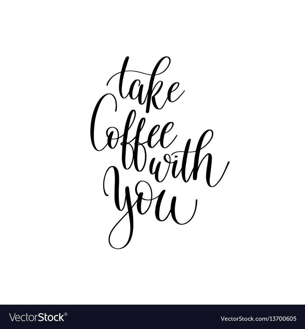 Take coffee with you black and white hand written