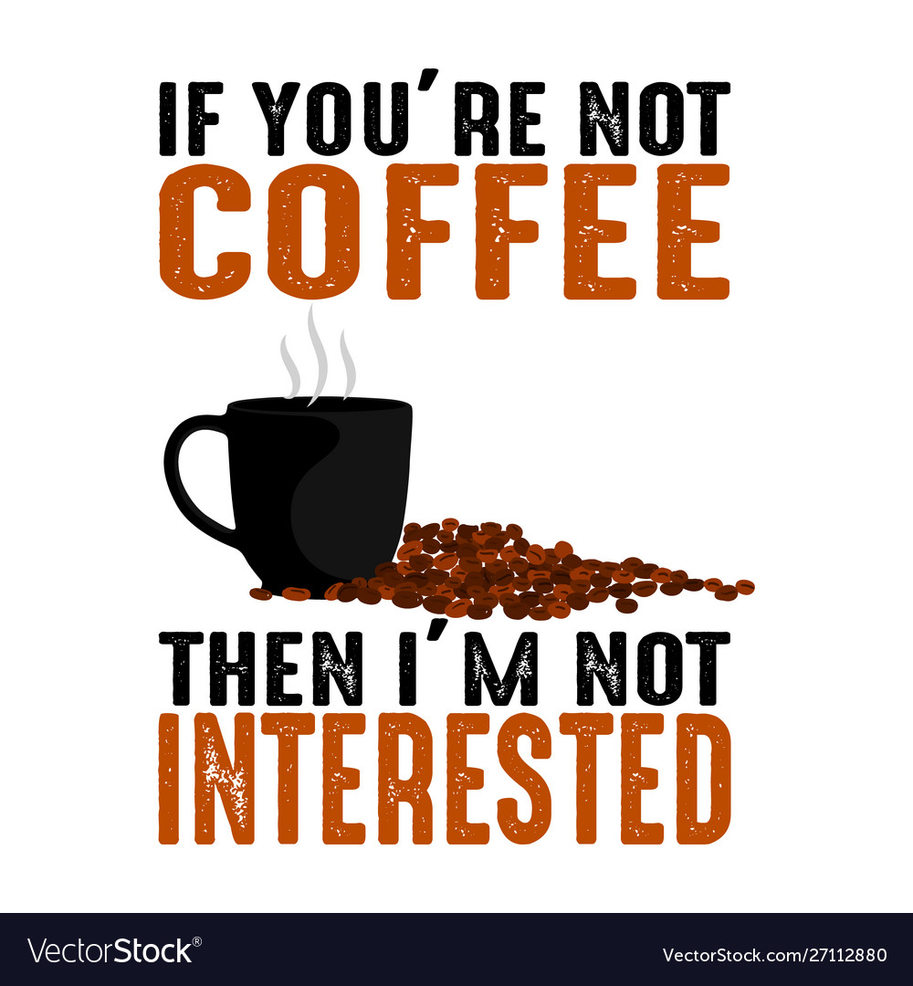 If you are not coffee quote and saying