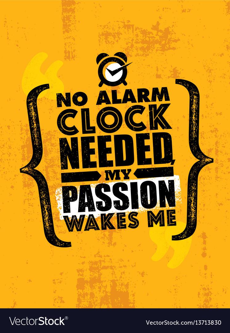 No alarm clock needed my passion wakes me