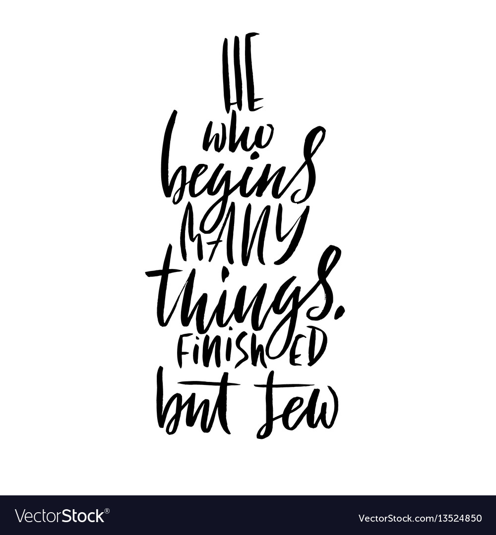 He who begins many things finished but few hand