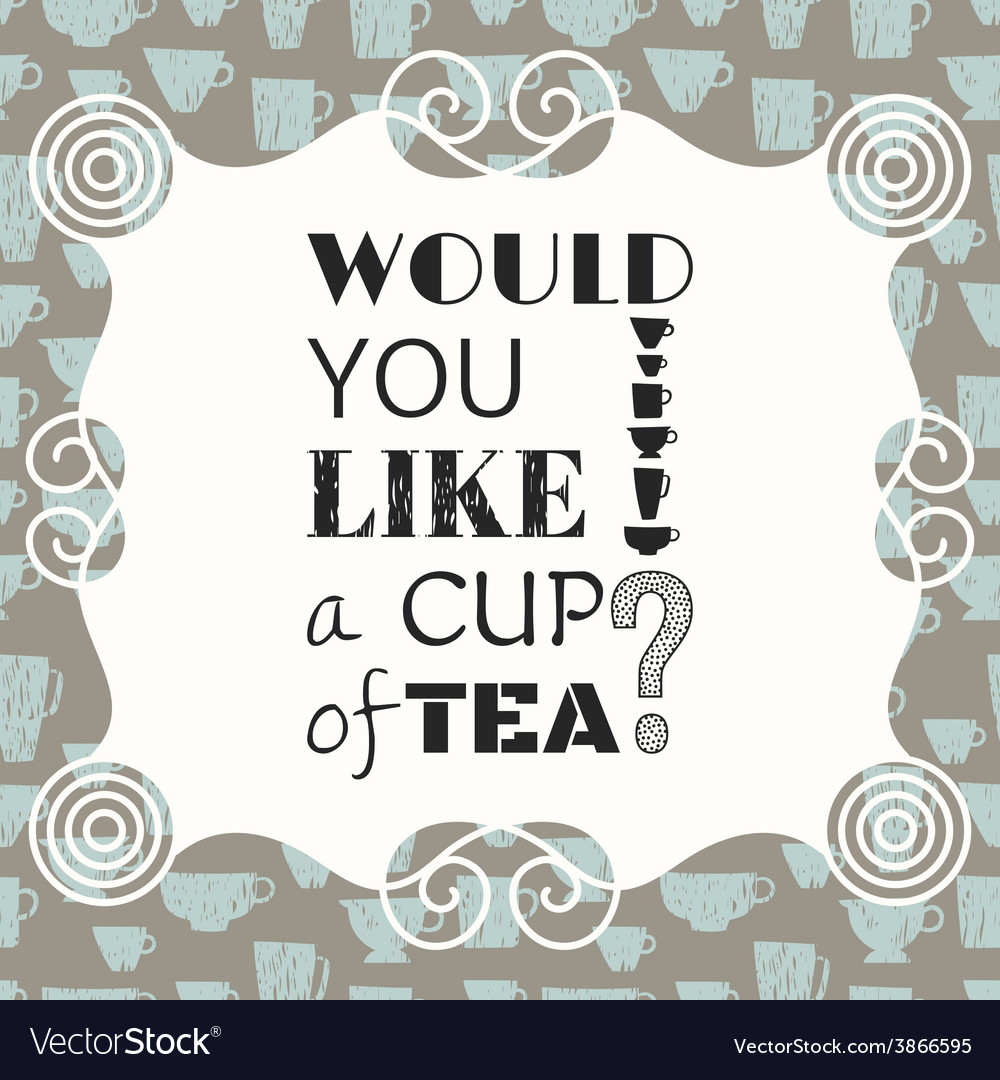 Decorative phrase would you like a cup of tea