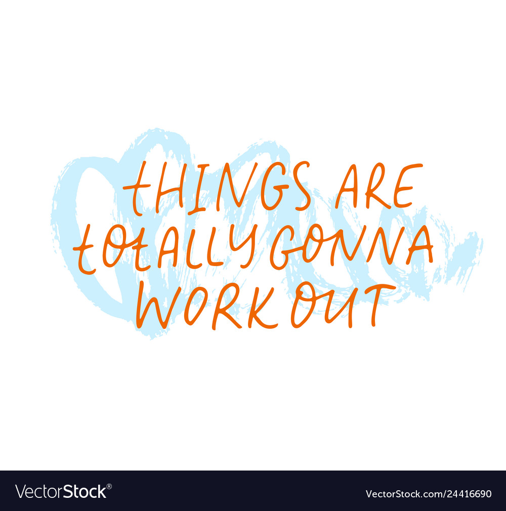 Things are totally gonna work out phrase