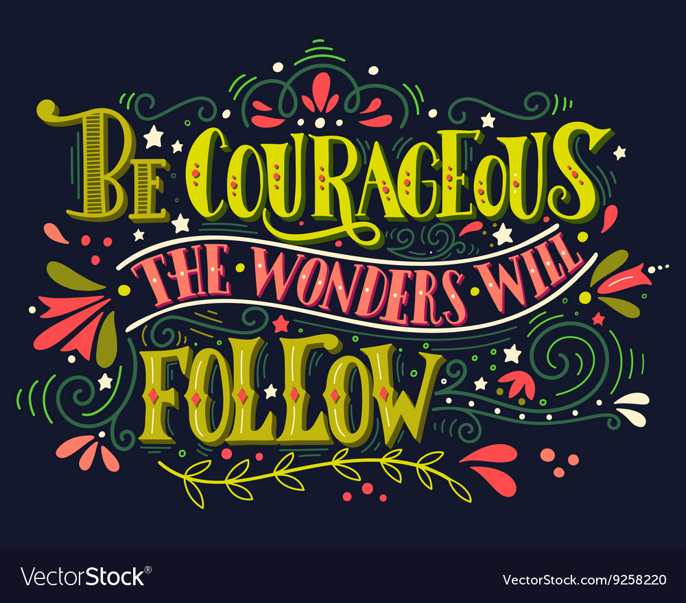 Be courageous the wonders will follow