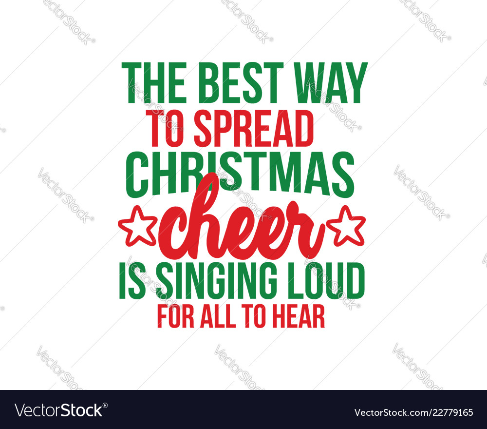 The Best Way To Spread Christmas Cheer.Best Way To Spread Christmas Cheer Is Singing