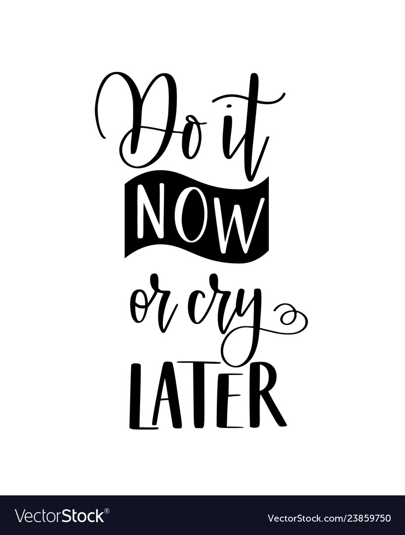 Do it now or cry later lettering and