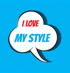 Comic speech bubble with phrase i love my style vector
