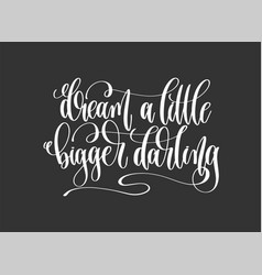 dream a little bigger darling - hand lettering vector image