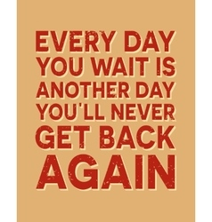 Every day you wait is another day you all never vector image