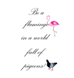 Be a flamingo in a world full pigeons quote vector