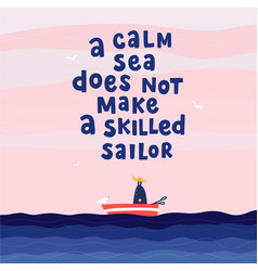 A calm sea does not make a skilled sailor hand vector