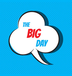 Comic speech bubble with phrase the big day vector