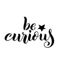Be curious hand written lettering inspirational vector
