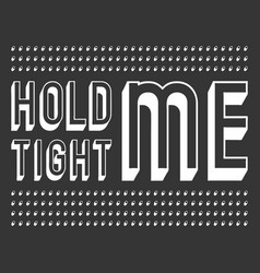 Hold me tight t shirt print vector