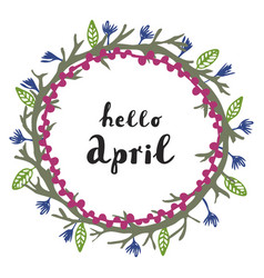 Floral wreath with modern calligraphy hello april vector