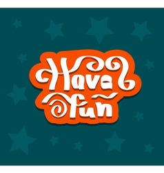 Have fun quote hand drawn vector image