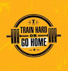 Train hard or go home inspiring workout and vector