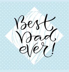 best dad ever handwritten positive quote to vector image vector image