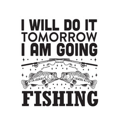 Fishing quote i will do it tomorrow i am going vector