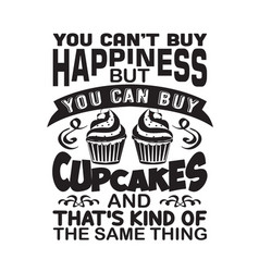 Cupcakes quote and saying cupcakes make me happy vector