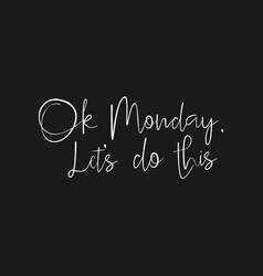 ok monday lets do this - start of the week quote vector image
