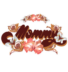 mommy hand drawn lettering with tropical flowers vector image