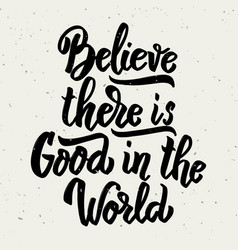 Believe there is good in the world hand drawn vector