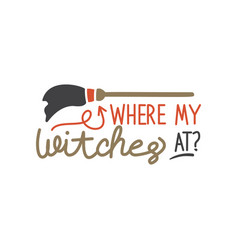 where my witches at quote halloween quote design vector image