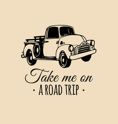 Take me on a road trip quote with old pickup vector