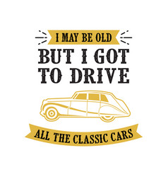 car quote and saying i may be old but i got to vector image
