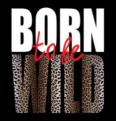 born to be wild t-shirt fashion print with leopard vector image