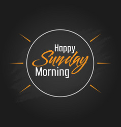 happy sunday morning template design vector image