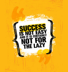 Success is not easy and certainly not for the lazy vector