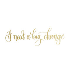 I need a big change - golden hand lettering vector