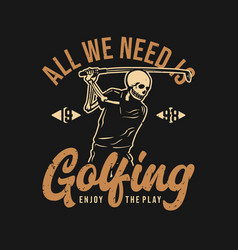 T shirt design all we need is golfing enjoy vector