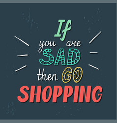 if you are sad then go shopping vector image