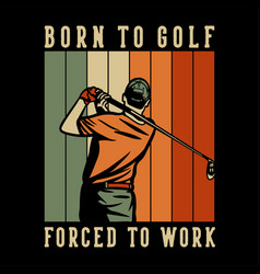 t shirt design born to golf forced to work with vector image