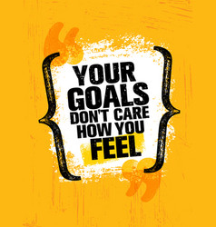 Your goals dont care how you feel inspiring vector