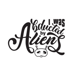 aliens quotes and slogan good for t-shirt i was vector image