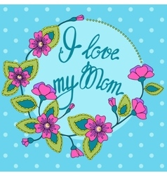 card with floral frame I love my Mom vector image