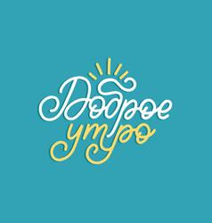 dobroye utro cyrillic hand lettering vector image