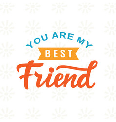 you are my best friend hand written lettering vector image
