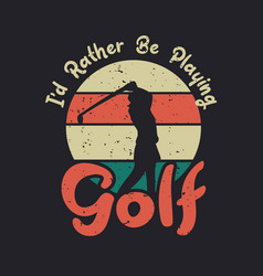 t shirt design id rather be playing golf vector image