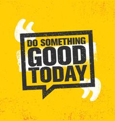 Do something good today inspiring creative vector