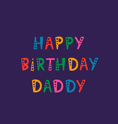 Handwritten lettering of happy birthday daddy on vector