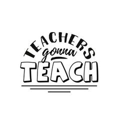 Teachers gonna teach happy day hand vector