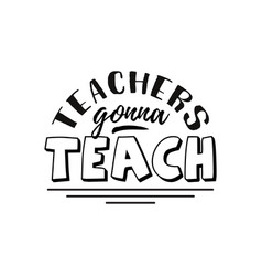 teachers gonna teach happy teachers day hand vector image