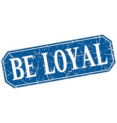 Be loyal blue square vintage grunge isolated sign vector