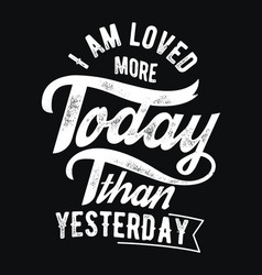 I am loved more than yesterday vector