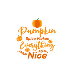 pumpkin spice makes everything nice quote vector image